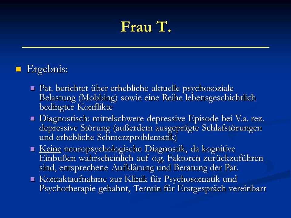 Frau T. Ergebnis: Ergebnis: Pat. berichtet über erhebliche aktuelle psychosoziale Belastung (Mobbing) sowie eine Reihe lebensgeschichtlich bedingter K