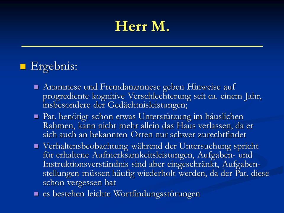 Herr M. Ergebnis: Ergebnis: Anamnese und Fremdanamnese geben Hinweise auf progrediente kognitive Verschlechterung seit ca. einem Jahr, insbesondere de