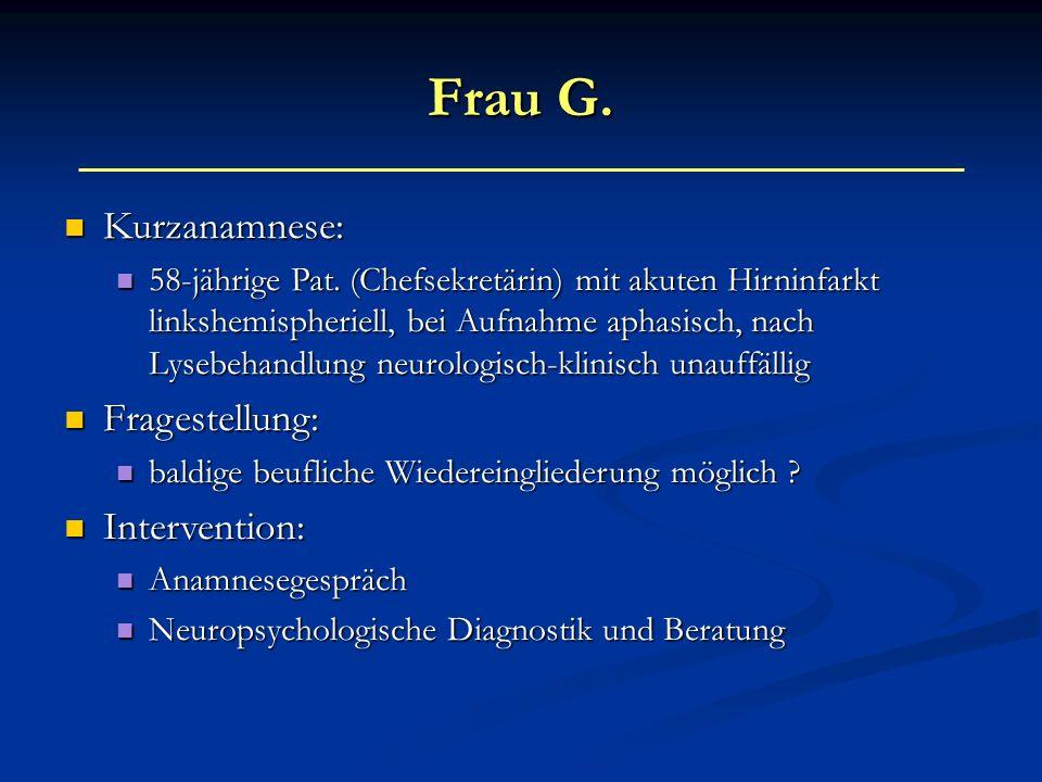 Frau G. Kurzanamnese: Kurzanamnese: 58-jährige Pat. (Chefsekretärin) mit akuten Hirninfarkt linkshemispheriell, bei Aufnahme aphasisch, nach Lysebehan