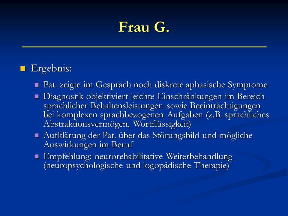 Frau G. Ergebnis: Ergebnis: Pat. zeigte im Gespräch noch diskrete aphasische Symptome Pat. zeigte im Gespräch noch diskrete aphasische Symptome Diagno