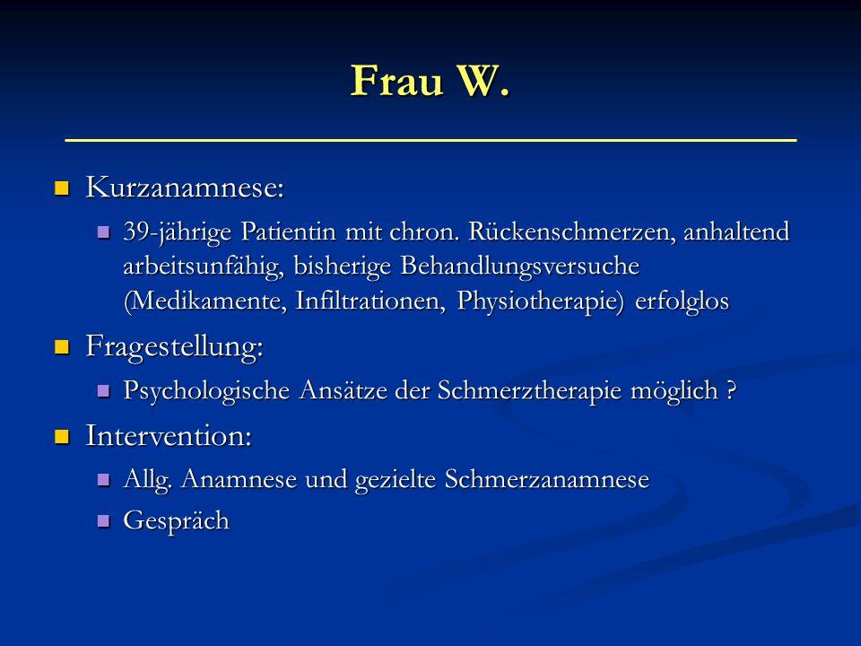 Frau W. Kurzanamnese: Kurzanamnese: 39-jährige Patientin mit chron. Rückenschmerzen, anhaltend arbeitsunfähig, bisherige Behandlungsversuche (Medikame