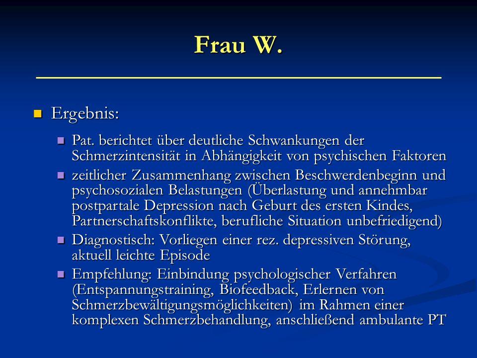 Frau W. Ergebnis: Ergebnis: Pat. berichtet über deutliche Schwankungen der Schmerzintensität in Abhängigkeit von psychischen Faktoren Pat. berichtet ü