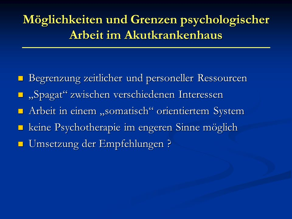 Möglichkeiten und Grenzen psychologischer Arbeit im Akutkrankenhaus Begrenzung zeitlicher und personeller Ressourcen Begrenzung zeitlicher und persone