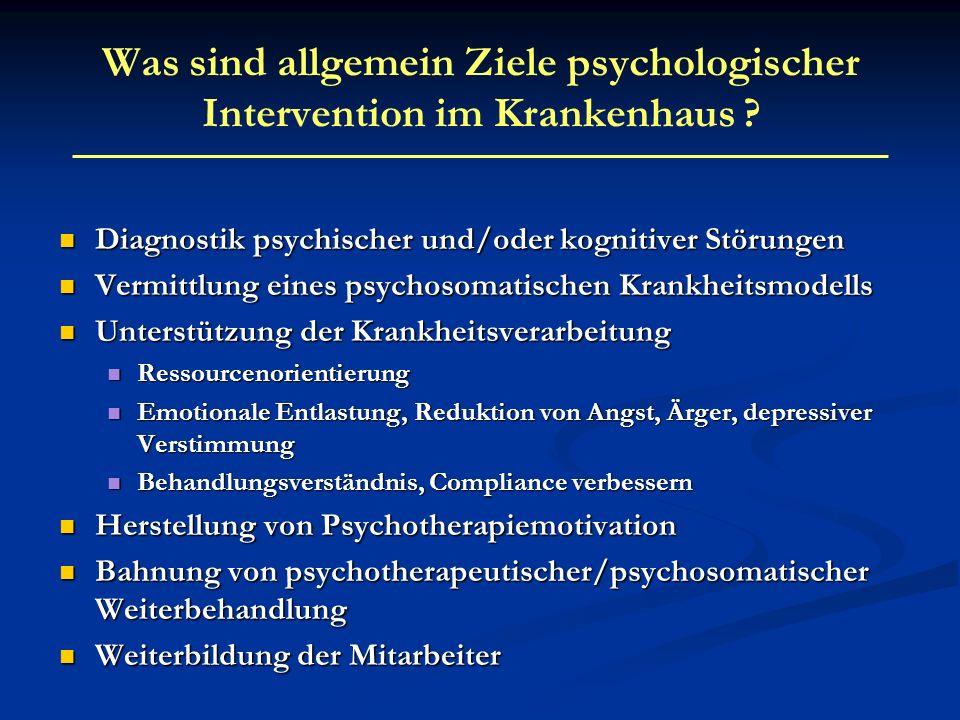 Was sind allgemein Ziele psychologischer Intervention im Krankenhaus ? Diagnostik psychischer und/oder kognitiver Störungen Diagnostik psychischer und