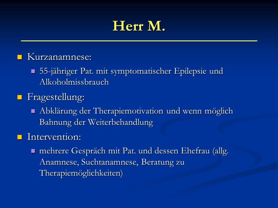 Herr M. Kurzanamnese: Kurzanamnese: 55-jähriger Pat. mit symptomatischer Epilepsie und Alkoholmissbrauch 55-jähriger Pat. mit symptomatischer Epilepsi