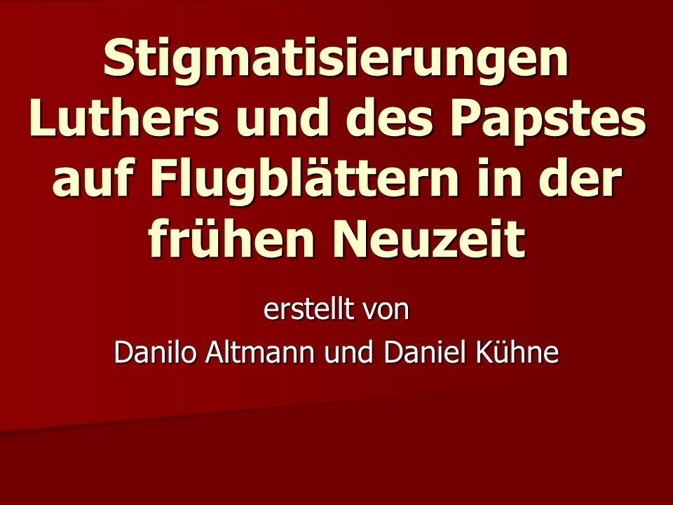 Stigmatisierungen Luthers und des Papstes auf Flugblättern in der frühen Neuzeit erstellt von Danilo Altmann und Daniel Kühne