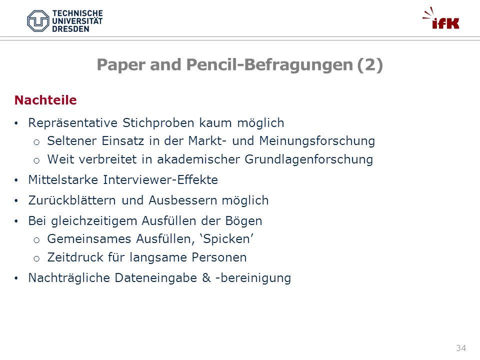 34 Paper and Pencil-Befragungen (2) Nachteile Repräsentative Stichproben kaum möglich o Seltener Einsatz in der Markt- und Meinungsforschung o Weit ve