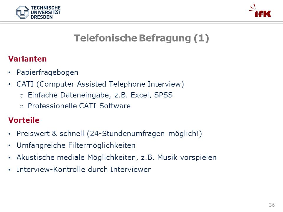 36 Telefonische Befragung (1) Varianten Papierfragebogen CATI (Computer Assisted Telephone Interview) o Einfache Dateneingabe, z.B. Excel, SPSS o Prof