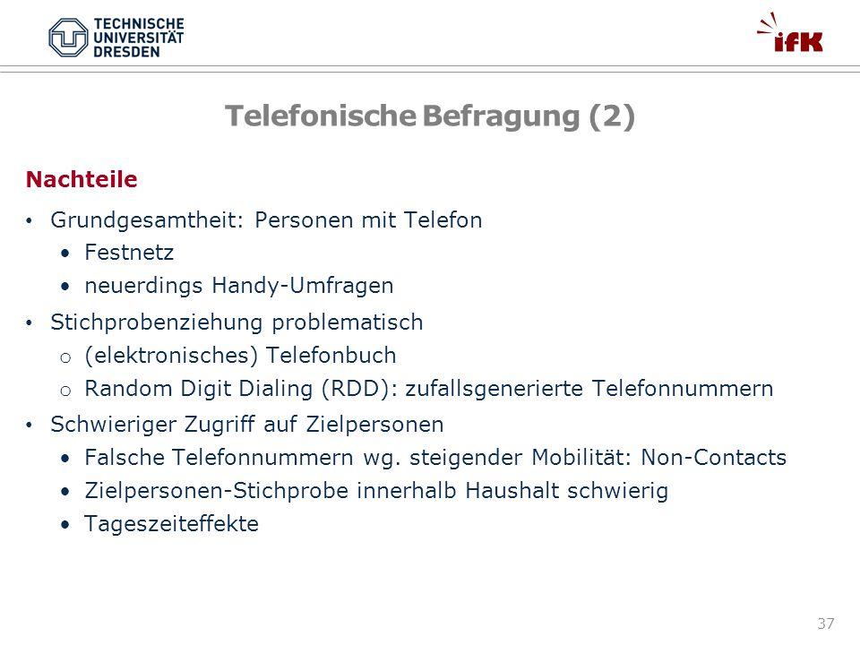 37 Telefonische Befragung (2) Nachteile Grundgesamtheit: Personen mit Telefon Festnetz neuerdings Handy-Umfragen Stichprobenziehung problematisch o (e