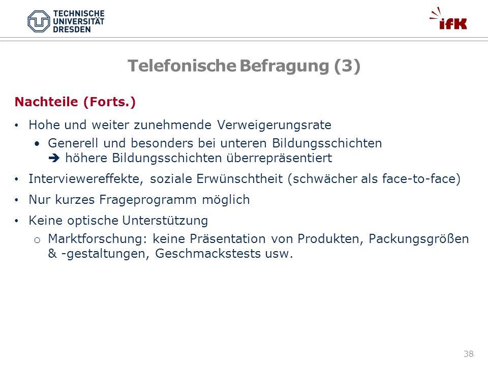 38 Telefonische Befragung (3) Nachteile (Forts.) Hohe und weiter zunehmende Verweigerungsrate Generell und besonders bei unteren Bildungsschichten höh