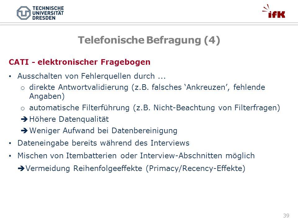 39 Telefonische Befragung (4) CATI - elektronischer Fragebogen Ausschalten von Fehlerquellen durch... o direkte Antwortvalidierung (z.B. falsches Ankr