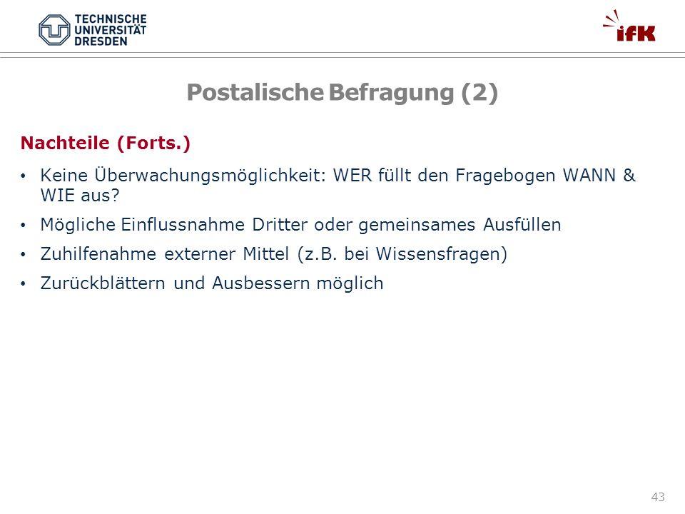 43 Postalische Befragung (2) Nachteile (Forts.) Keine Überwachungsmöglichkeit: WER füllt den Fragebogen WANN & WIE aus? Mögliche Einflussnahme Dritter