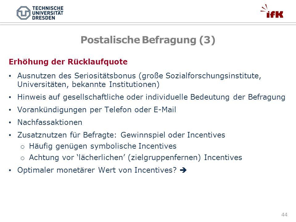 44 Postalische Befragung (3) Erhöhung der Rücklaufquote Ausnutzen des Seriositätsbonus (große Sozialforschungsinstitute, Universitäten, bekannte Insti