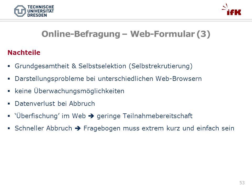 53 Online-Befragung – Web-Formular (3) Nachteile Grundgesamtheit & Selbstselektion (Selbstrekrutierung) Darstellungsprobleme bei unterschiedlichen Web