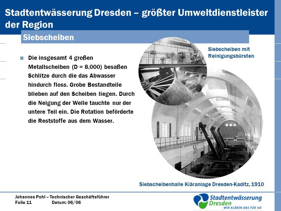 Stadtentwässerung Dresden – größter Umweltdienstleister der Region Johannes Pohl – Technischer Geschäftsführer Folie 11 Datum: 06/06 Die insgesamt 4 großen Metallscheiben (D = 8.000) besaßen Schlitze durch die das Abwasser hindurch floss.