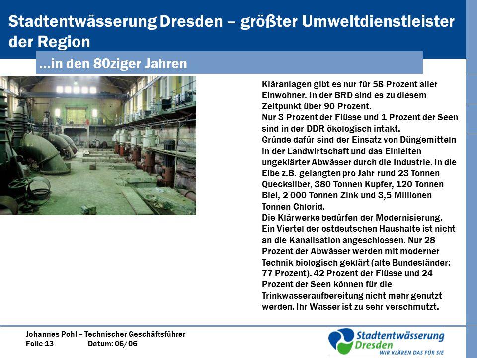 Stadtentwässerung Dresden – größter Umweltdienstleister der Region Johannes Pohl – Technischer Geschäftsführer Folie 13 Datum: 06/06...in den 80ziger Jahren Kläranlagen gibt es nur für 58 Prozent aller Einwohner.