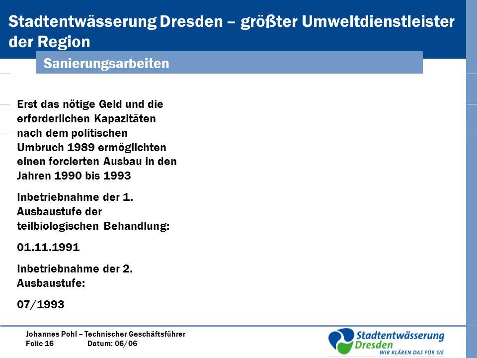 Stadtentwässerung Dresden – größter Umweltdienstleister der Region Johannes Pohl – Technischer Geschäftsführer Folie 16 Datum: 06/06 Sanierungsarbeiten Erst das nötige Geld und die erforderlichen Kapazitäten nach dem politischen Umbruch 1989 ermöglichten einen forcierten Ausbau in den Jahren 1990 bis 1993 Inbetriebnahme der 1.