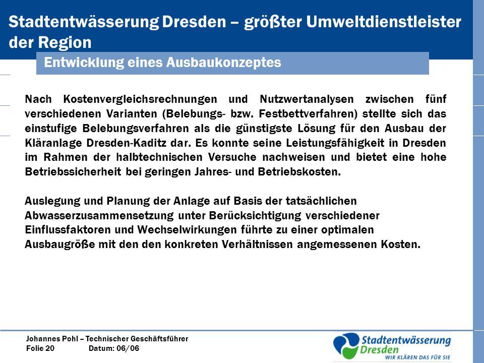 Stadtentwässerung Dresden – größter Umweltdienstleister der Region Johannes Pohl – Technischer Geschäftsführer Folie 20 Datum: 06/06 Nach Kostenvergleichsrechnungen und Nutzwertanalysen zwischen fünf verschiedenen Varianten (Belebungs- bzw.