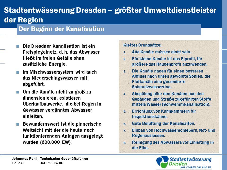Stadtentwässerung Dresden – größter Umweltdienstleister der Region Johannes Pohl – Technischer Geschäftsführer Folie 8 Datum: 06/06 Der Beginn der Kanalisation Die Dresdner Kanalisation ist ein Freispiegelnetz, d.