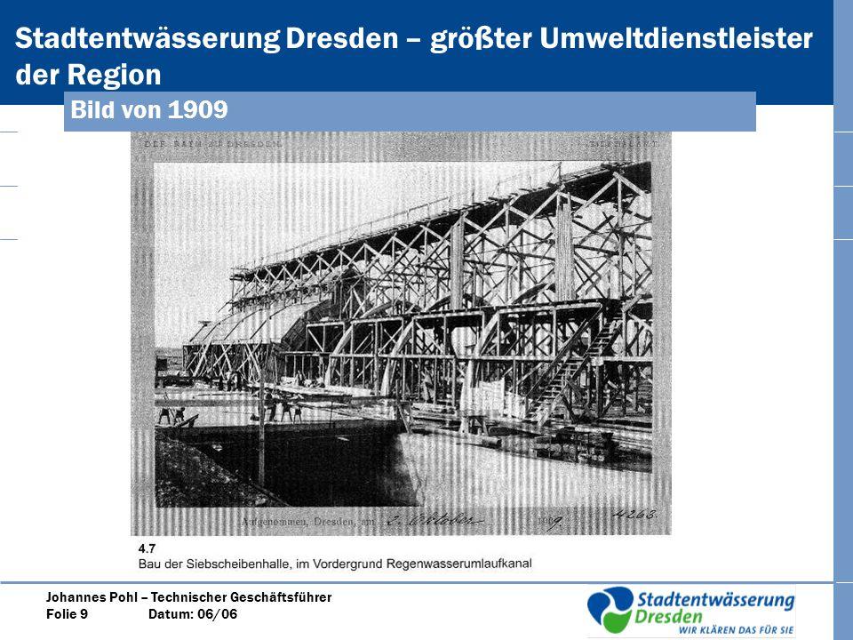 Stadtentwässerung Dresden – größter Umweltdienstleister der Region Johannes Pohl – Technischer Geschäftsführer Folie 9 Datum: 06/06 Bild von 1909