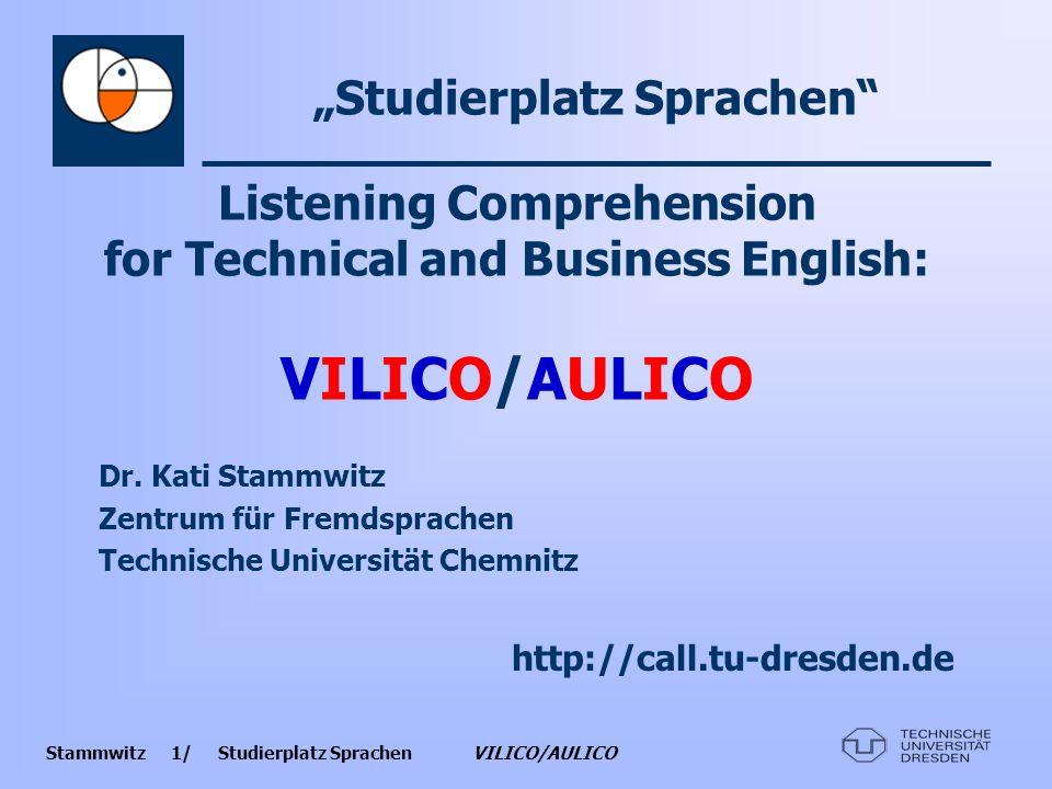 Stammwitz 2/ Studierplatz Sprachen VILICO/AULICO VILICO/AULICO : Motivation -Modul Hörverstehen Englisch für die Fachsprachen Wirtschaft und Technik -speziell für Studierende, die an fachsprachlichem Englisch interessiert sind -in der Praxis häufig zu verzeichnende Defizite im auditiv-rezeptiven Bereich -Mangel an geeigneten fachsprachlichen Audio- und Videomaterialien zum Beheben dieser Defizite
