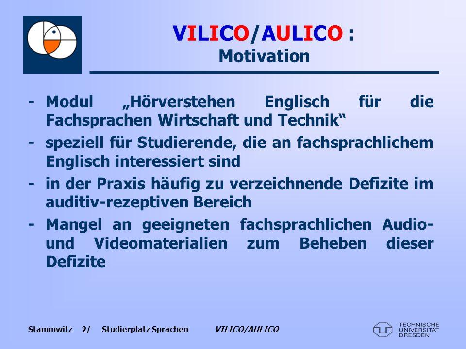 Stammwitz 3/ Studierplatz Sprachen VILICO/AULICO VILICO/AULICO : Schwerpunkte -didaktisch aufbereitete authentische Audio- und Videosequenzen, die mit relevanten Aufgabenstellungen gekoppelt werden -Materialiengliederung nach Themenbereichen sowie Schwierigkeitsstufen -Beschränkung der Aufgabenangebote auf die Schwierigkeitsniveaus Intermedial- bis Fortgeschrittenenstufe (Stufen B1, B2, C1).