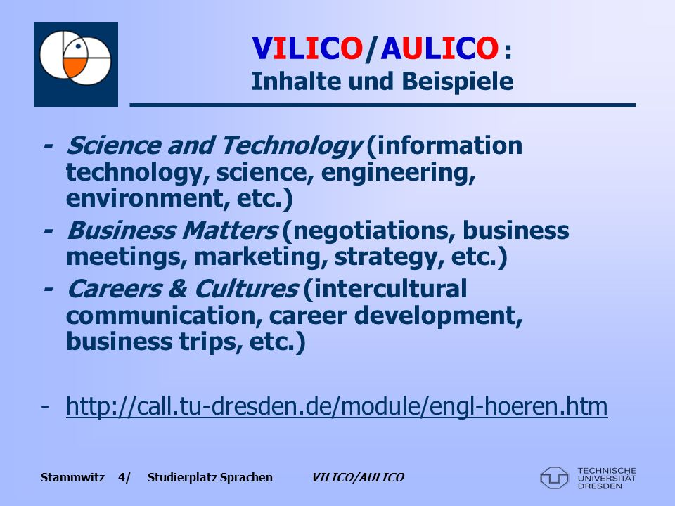 Stammwitz 4/ Studierplatz Sprachen VILICO/AULICO VILICO/AULICO : Inhalte und Beispiele -Science and Technology (information technology, science, engineering, environment, etc.) - Business Matters (negotiations, business meetings, marketing, strategy, etc.) -Careers & Cultures (intercultural communication, career development, business trips, etc.) -http://call.tu-dresden.de/module/engl-hoeren.htmhttp://call.tu-dresden.de/module/engl-hoeren.htm
