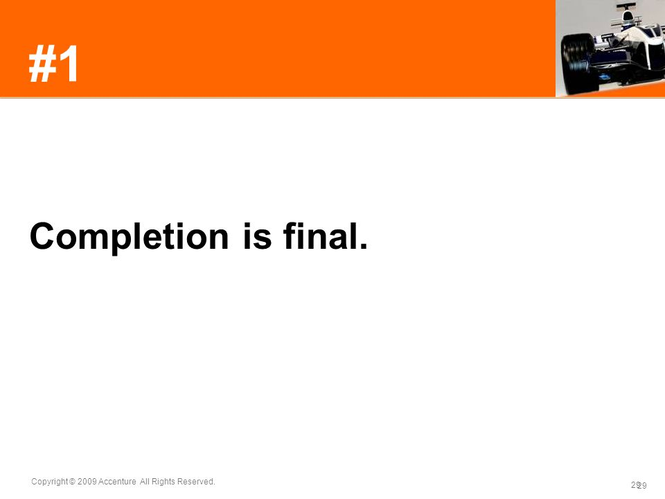 29 Copyright © 2009 Accenture All Rights Reserved. 29 #1 Completion is final.