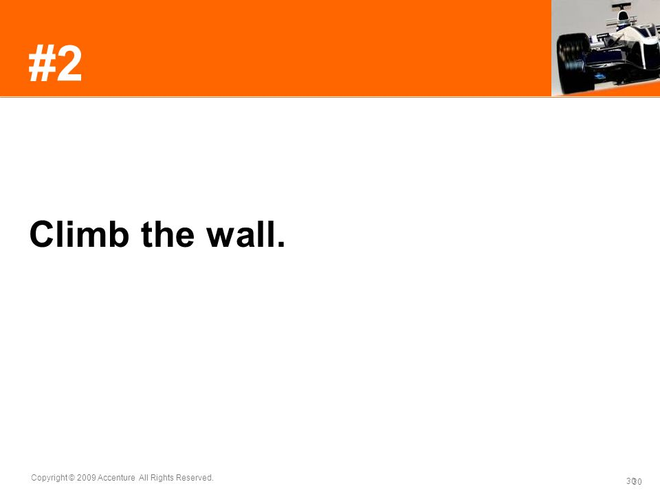 30 Copyright © 2009 Accenture All Rights Reserved. 30 #2 Climb the wall.