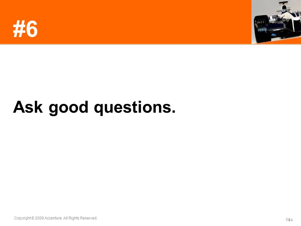 34 Copyright © 2009 Accenture All Rights Reserved. 34 #6 Ask good questions.