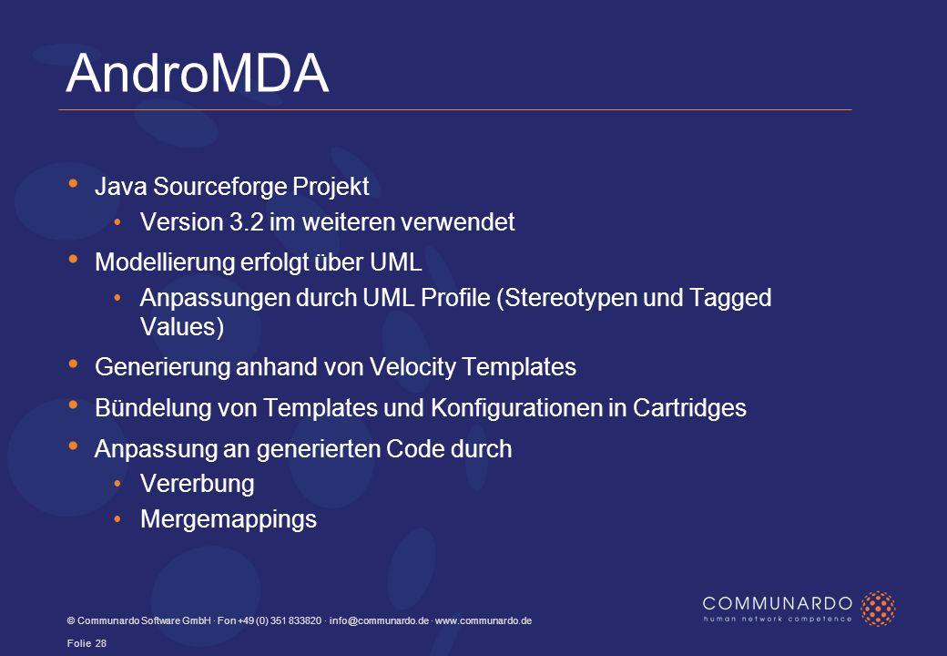 AndroMDA Java Sourceforge Projekt Version 3.2 im weiteren verwendet Modellierung erfolgt über UML Anpassungen durch UML Profile (Stereotypen und Tagged Values) Generierung anhand von Velocity Templates Bündelung von Templates und Konfigurationen in Cartridges Anpassung an generierten Code durch Vererbung Mergemappings © Communardo Software GmbH · Fon +49 (0) 351 833820 · info@communardo.de · www.communardo.de Folie 28