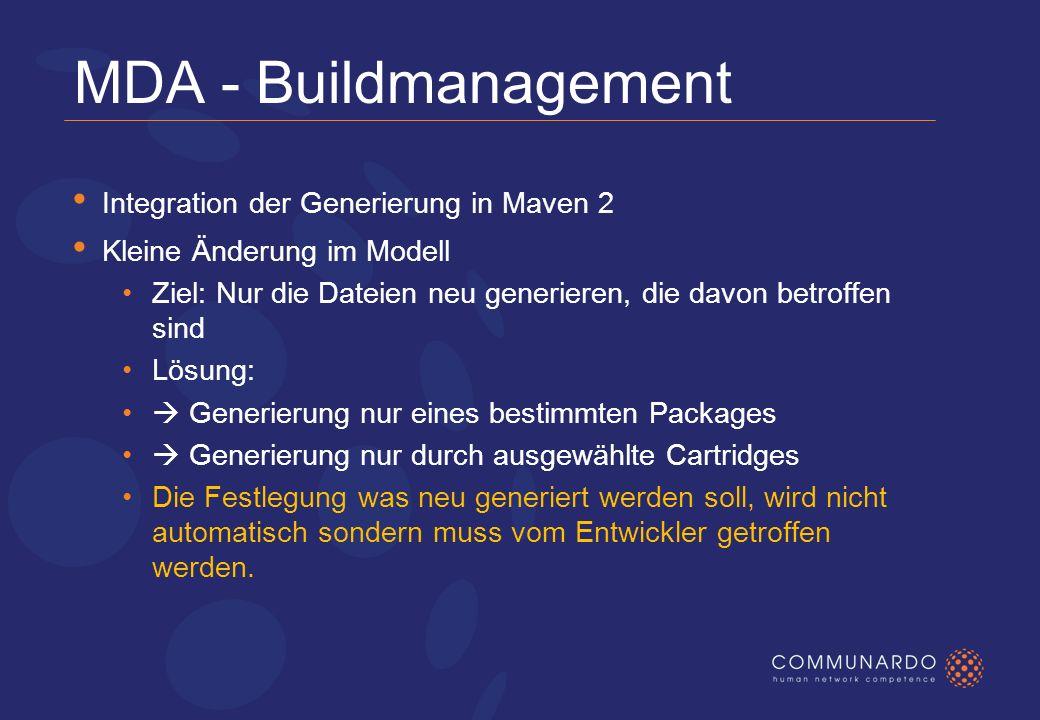 MDA - Buildmanagement Integration der Generierung in Maven 2 Kleine Änderung im Modell Ziel: Nur die Dateien neu generieren, die davon betroffen sind Lösung: Generierung nur eines bestimmten Packages Generierung nur durch ausgewählte Cartridges Die Festlegung was neu generiert werden soll, wird nicht automatisch sondern muss vom Entwickler getroffen werden.