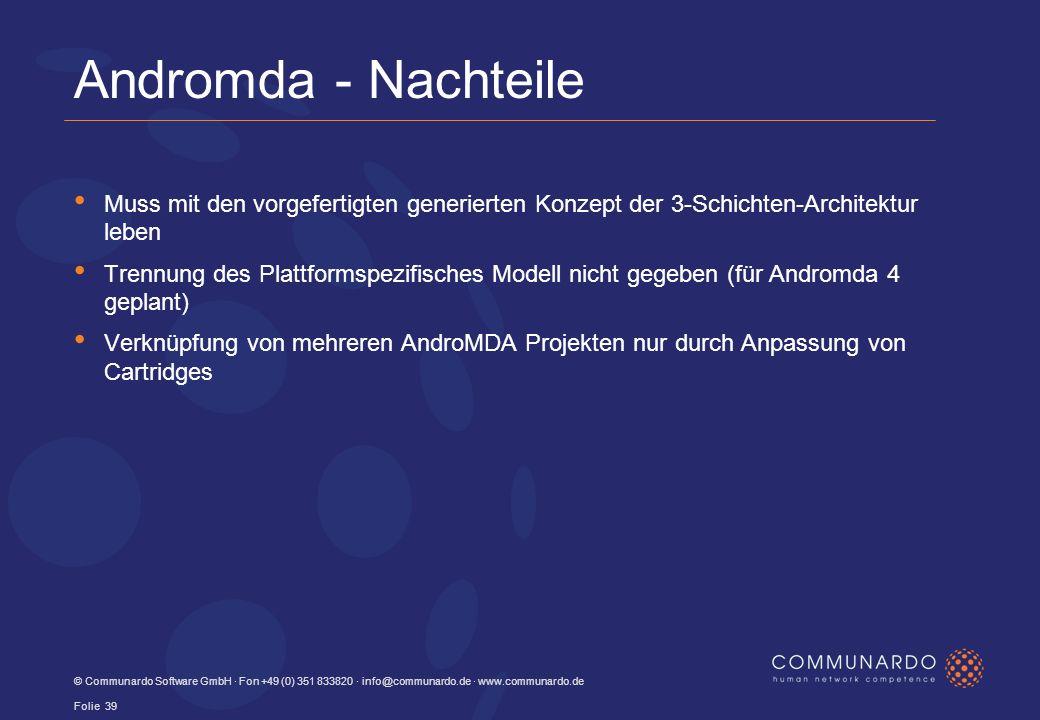 © Communardo Software GmbH · Fon +49 (0) 351 833820 · info@communardo.de · www.communardo.de Folie 39 Andromda - Nachteile Muss mit den vorgefertigten generierten Konzept der 3-Schichten-Architektur leben Trennung des Plattformspezifisches Modell nicht gegeben (für Andromda 4 geplant) Verknüpfung von mehreren AndroMDA Projekten nur durch Anpassung von Cartridges