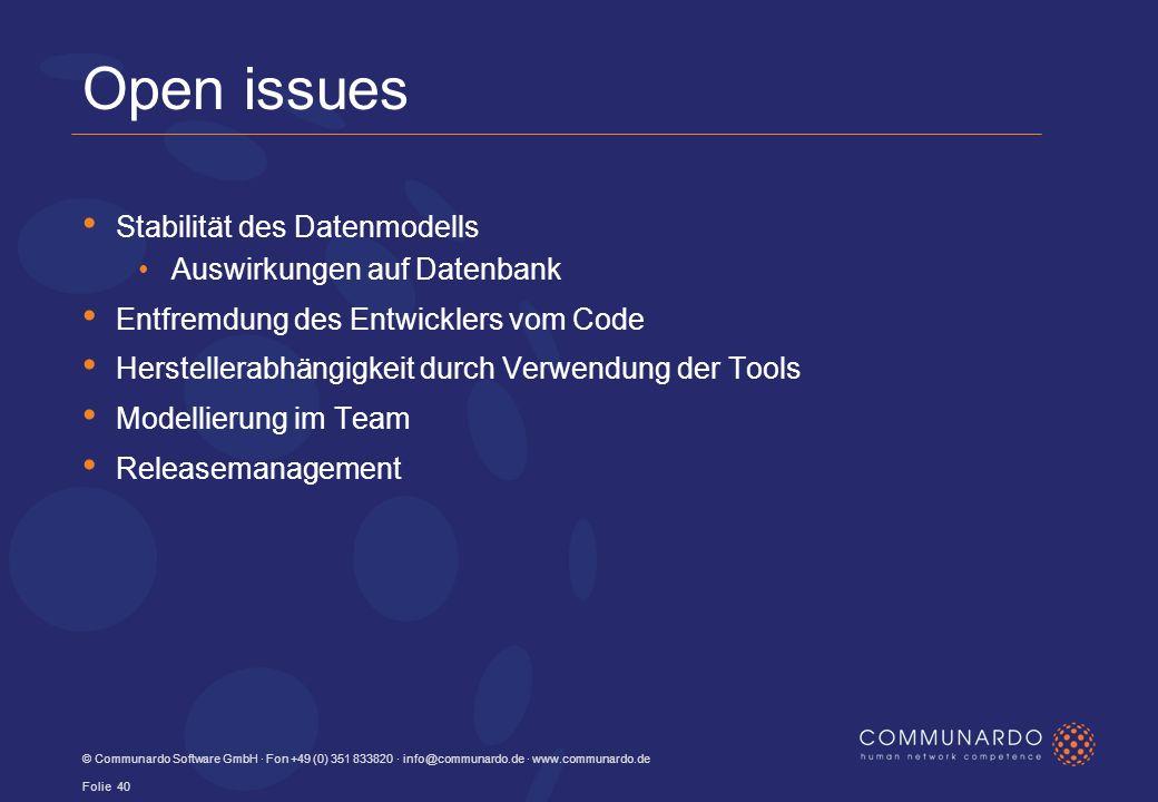 © Communardo Software GmbH · Fon +49 (0) 351 833820 · info@communardo.de · www.communardo.de Folie 40 Open issues Stabilität des Datenmodells Auswirkungen auf Datenbank Entfremdung des Entwicklers vom Code Herstellerabhängigkeit durch Verwendung der Tools Modellierung im Team Releasemanagement