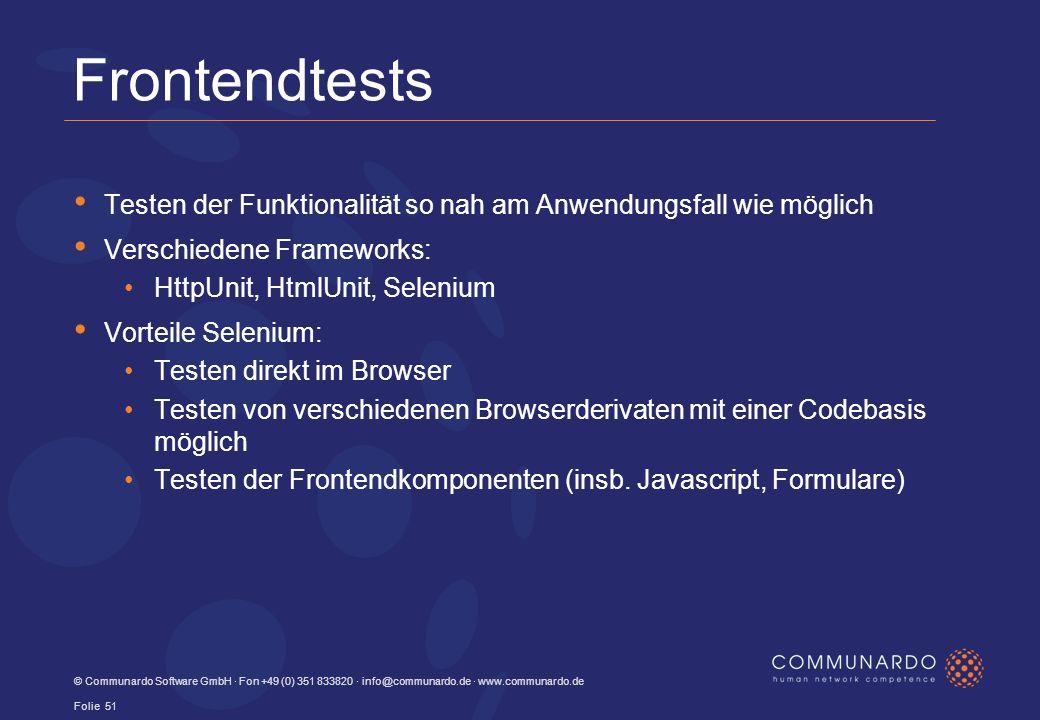 Frontendtests Testen der Funktionalität so nah am Anwendungsfall wie möglich Verschiedene Frameworks: HttpUnit, HtmlUnit, Selenium Vorteile Selenium: Testen direkt im Browser Testen von verschiedenen Browserderivaten mit einer Codebasis möglich Testen der Frontendkomponenten (insb.