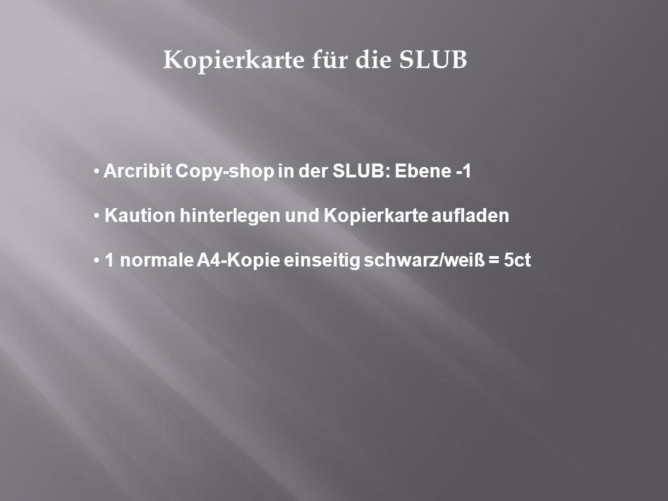 Kopierkarte für die SLUB Arcribit Copy-shop in der SLUB: Ebene -1 Kaution hinterlegen und Kopierkarte aufladen 1 normale A4-Kopie einseitig schwarz/we
