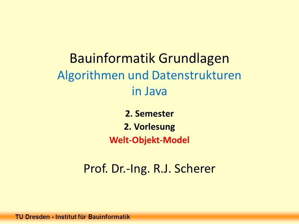 TU Dresden - Institut für Bauinformatik Bauinformatik Grundlagen Algorithmen und Datenstrukturen in Java 2. Semester 2. Vorlesung Welt-Objekt-Model Pr