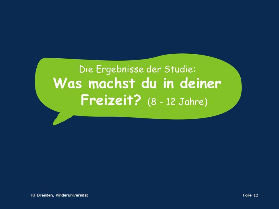 TU Dresden, KinderuniversitätFolie 12 Die Ergebnisse der Studie: Was machst du in deiner Freizeit? (8 - 12 Jahre)