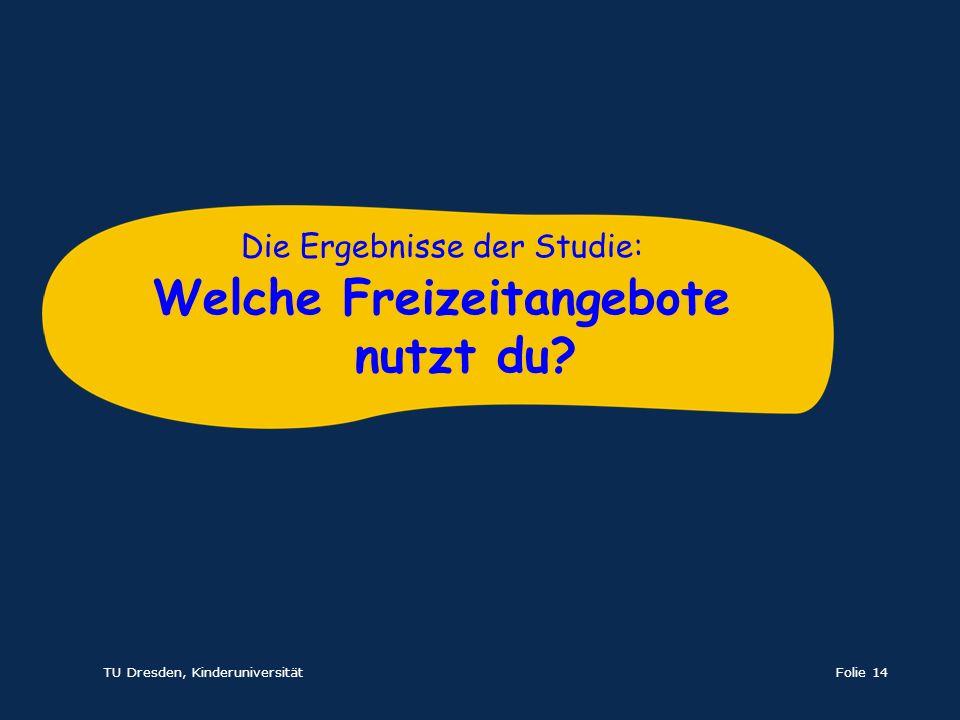 TU Dresden, KinderuniversitätFolie 14 Die Ergebnisse der Studie: Welche Freizeitangebote nutzt du?
