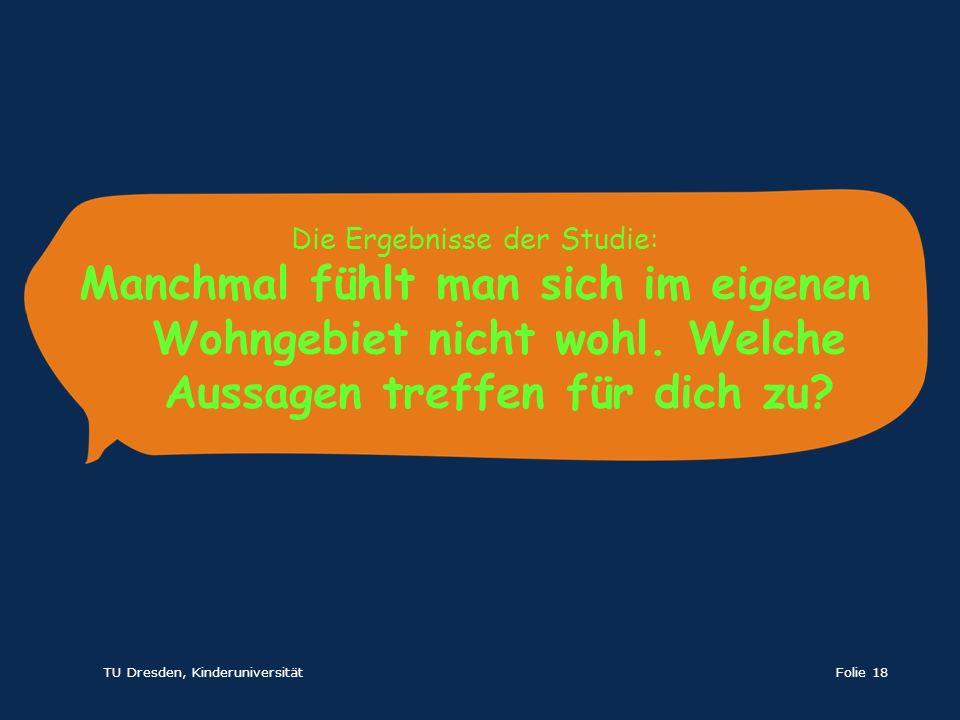 TU Dresden, KinderuniversitätFolie 18 Die Ergebnisse der Studie: Manchmal fühlt man sich im eigenen Wohngebiet nicht wohl. Welche Aussagen treffen für