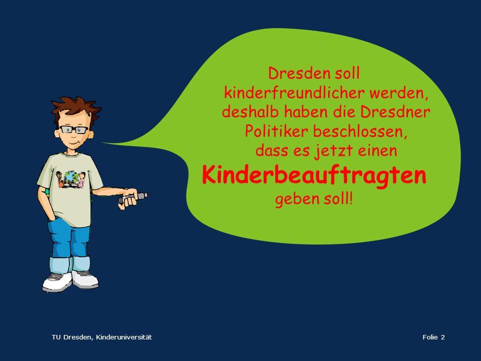 TU Dresden, KinderuniversitätFolie 2 Dresden soll kinderfreundlicher werden, deshalb haben die Dresdner Politiker beschlossen, dass es jetzt einen Kin
