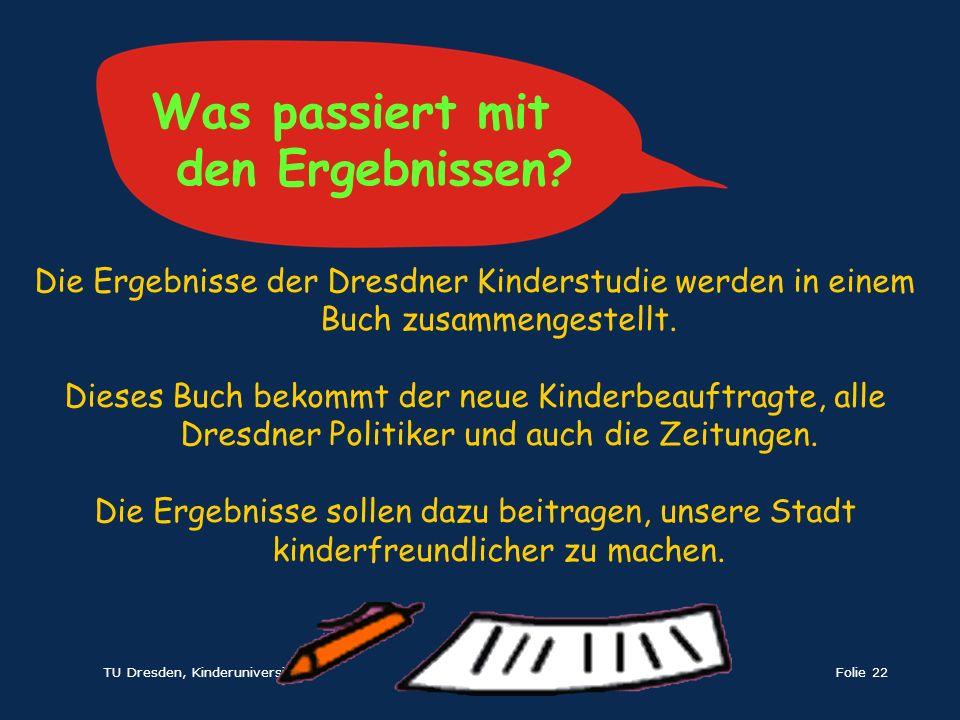 TU Dresden, KinderuniversitätFolie 22 Die Ergebnisse der Dresdner Kinderstudie werden in einem Buch zusammengestellt. Dieses Buch bekommt der neue Kin