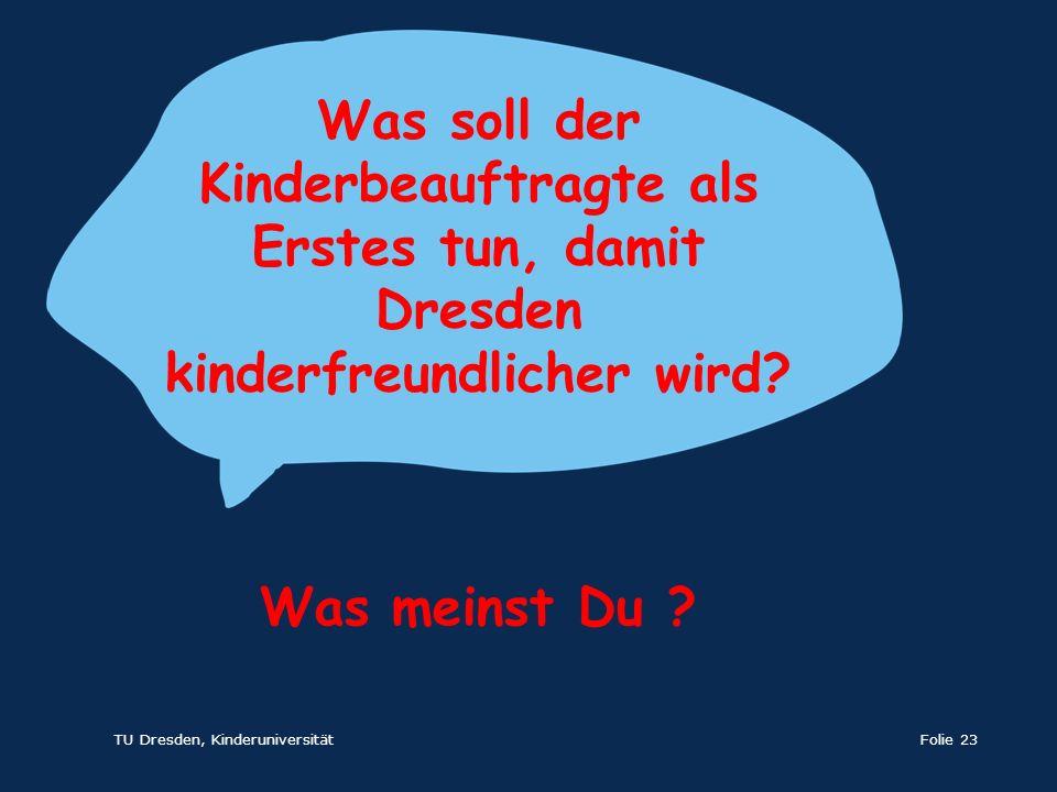 TU Dresden, KinderuniversitätFolie 23 Was soll der Kinderbeauftragte als Erstes tun, damit Dresden kinderfreundlicher wird? Was meinst Du ?