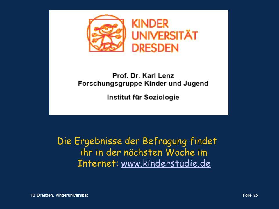 TU Dresden, KinderuniversitätFolie 25 Die Ergebnisse der Befragung findet ihr in der nächsten Woche im Internet: www.kinderstudie.dewww.kinderstudie.d