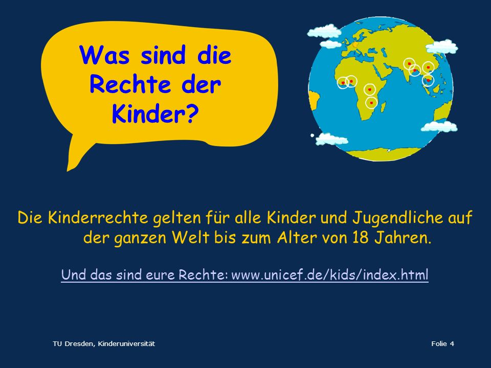 TU Dresden, KinderuniversitätFolie 4 Die Kinderrechte gelten für alle Kinder und Jugendliche auf der ganzen Welt bis zum Alter von 18 Jahren. Und das