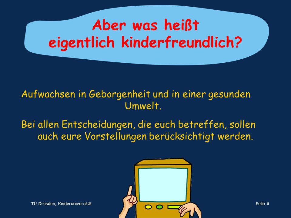 TU Dresden, KinderuniversitätFolie 6 Bei allen Entscheidungen, die euch betreffen, sollen auch eure Vorstellungen berücksichtigt werden. Aber was heiß
