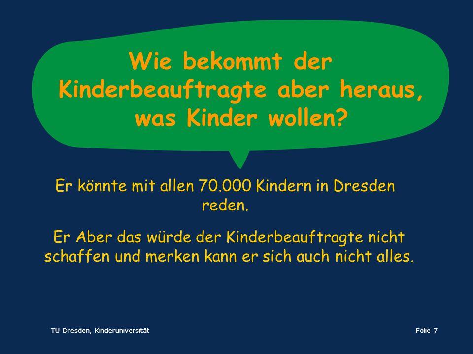 TU Dresden, KinderuniversitätFolie 7 Wie bekommt der Kinderbeauftragte aber heraus, was Kinder wollen? Er Aber das würde der Kinderbeauftragte nicht s