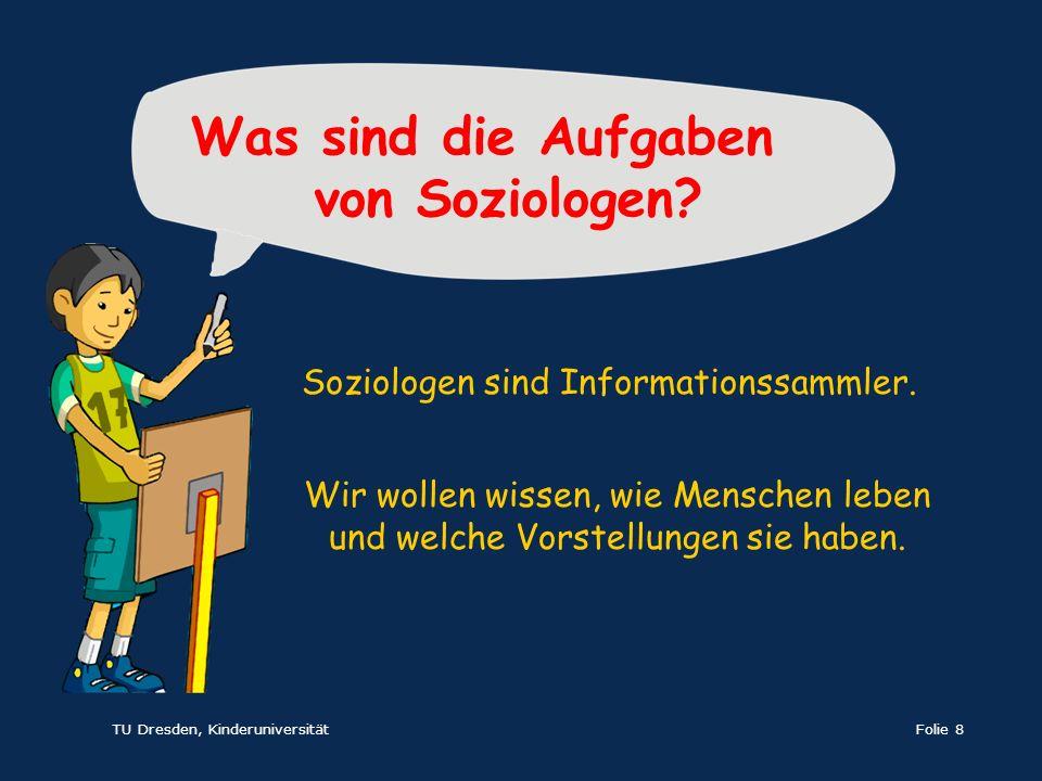 TU Dresden, KinderuniversitätFolie 8 Wir wollen wissen, wie Menschen leben und welche Vorstellungen sie haben. Was sind die Aufgaben von Soziologen? S