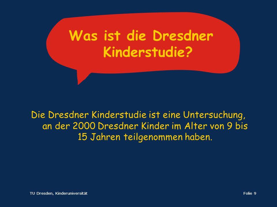 TU Dresden, KinderuniversitätFolie 9 Die Dresdner Kinderstudie ist eine Untersuchung, an der 2000 Dresdner Kinder im Alter von 9 bis 15 Jahren teilgen