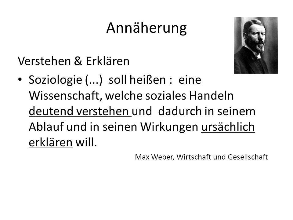 Annäherung Verstehen & Erklären Soziologie (...) soll heißen : eine Wissenschaft, welche soziales Handeln deutend verstehen und dadurch in seinem Abla